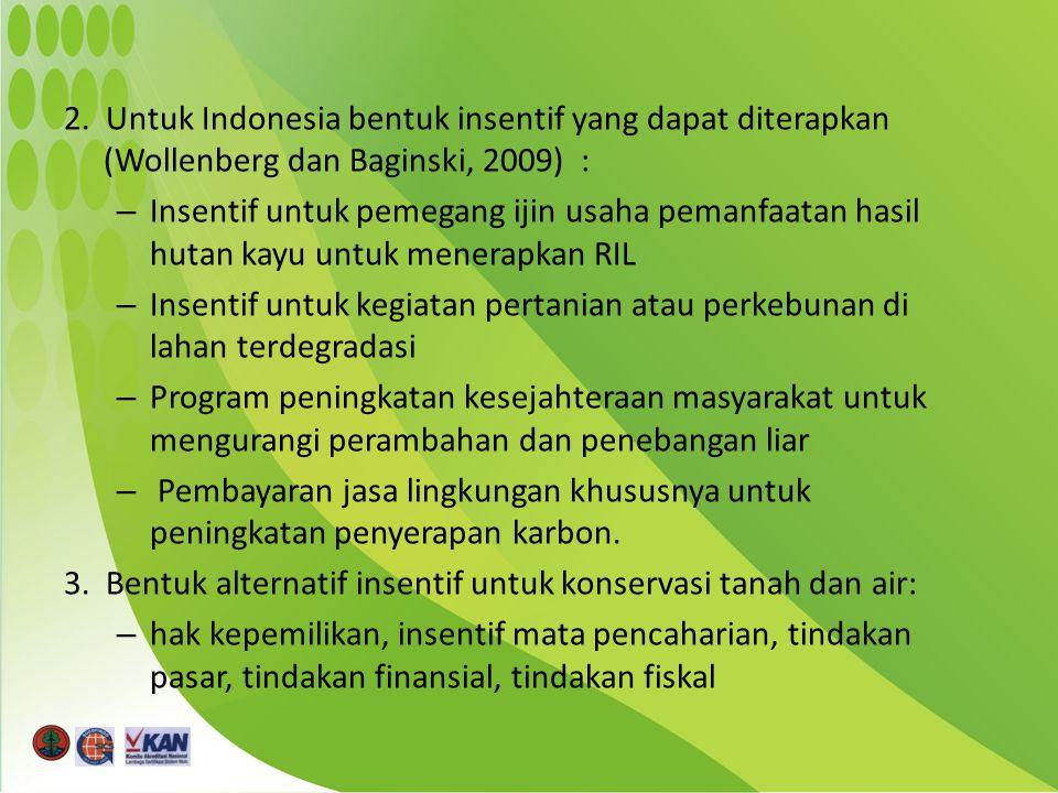 2. Untuk Indonesia bentuk insentif yang dapat diterapkan (Wollenberg dan Baginski, 2009) : – Insentif untuk pemegang ijin usaha pemanfaatan hasil huta