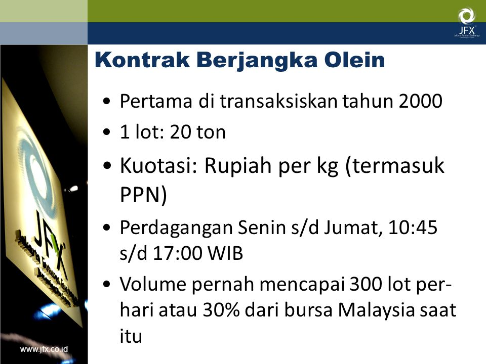www.jfx.co.id Kontrak Berjangka Olein Pertama di transaksiskan tahun 2000 1 lot: 20 ton Kuotasi: Rupiah per kg (termasuk PPN) Perdagangan Senin s/d Ju