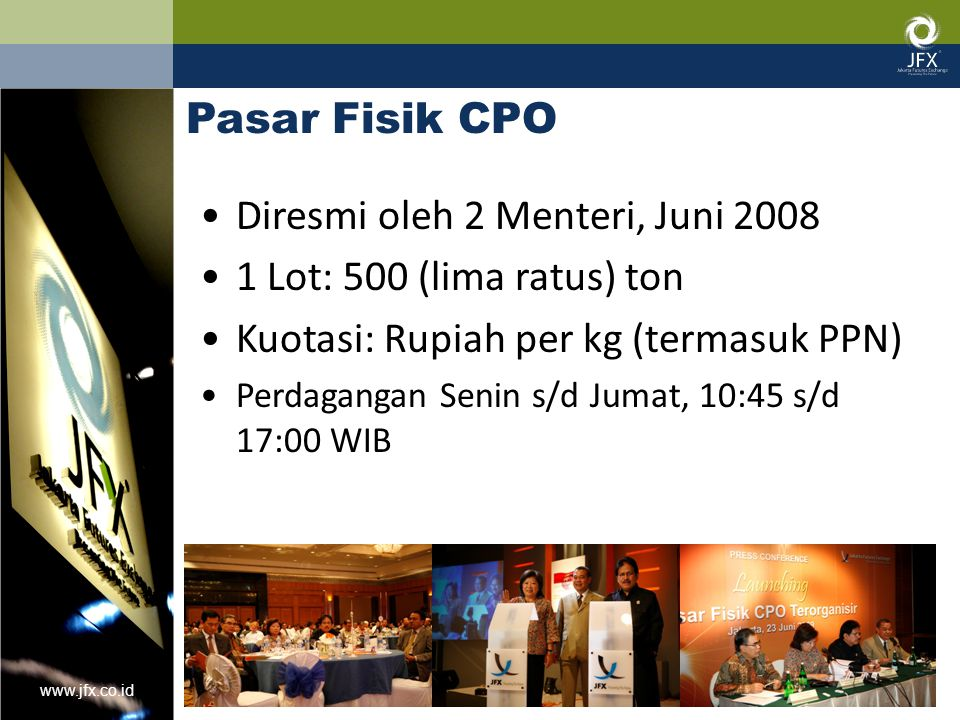 www.jfx.co.id Pasar Fisik CPO Diresmi oleh 2 Menteri, Juni 2008 1 Lot: 500 (lima ratus) ton Kuotasi: Rupiah per kg (termasuk PPN) Perdagangan Senin s/d Jumat, 10:45 s/d 17:00 WIB