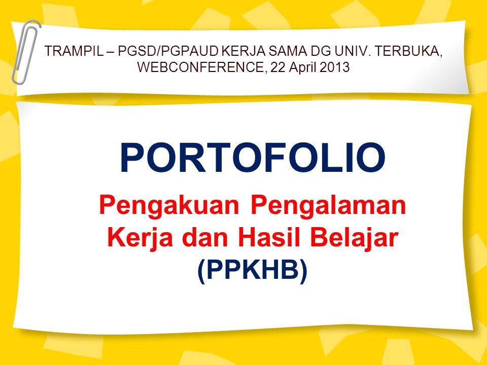 TRAMPIL – PGSD/PGPAUD KERJA SAMA DG UNIV. TERBUKA, WEBCONFERENCE, 22 April 2013 PORTOFOLIO Pengakuan Pengalaman Kerja dan Hasil Belajar (PPKHB)