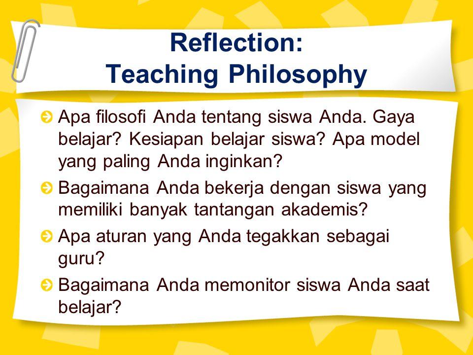 Reflection: Teaching Philosophy Apa filosofi Anda tentang siswa Anda. Gaya belajar? Kesiapan belajar siswa? Apa model yang paling Anda inginkan? Bagai