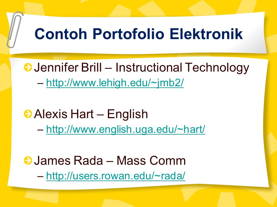 Contoh Portofolio Elektronik Jennifer Brill – Instructional Technology –http://www.lehigh.edu/~jmb2/http://www.lehigh.edu/~jmb2/ Alexis Hart – English –http://www.english.uga.edu/~hart/http://www.english.uga.edu/~hart/ James Rada – Mass Comm –http://users.rowan.edu/~rada/http://users.rowan.edu/~rada/