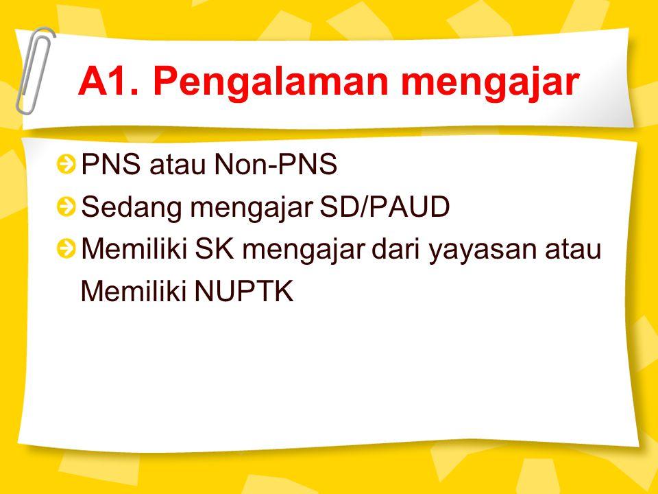 A1. Pengalaman mengajar PNS atau Non-PNS Sedang mengajar SD/PAUD Memiliki SK mengajar dari yayasan atau Memiliki NUPTK