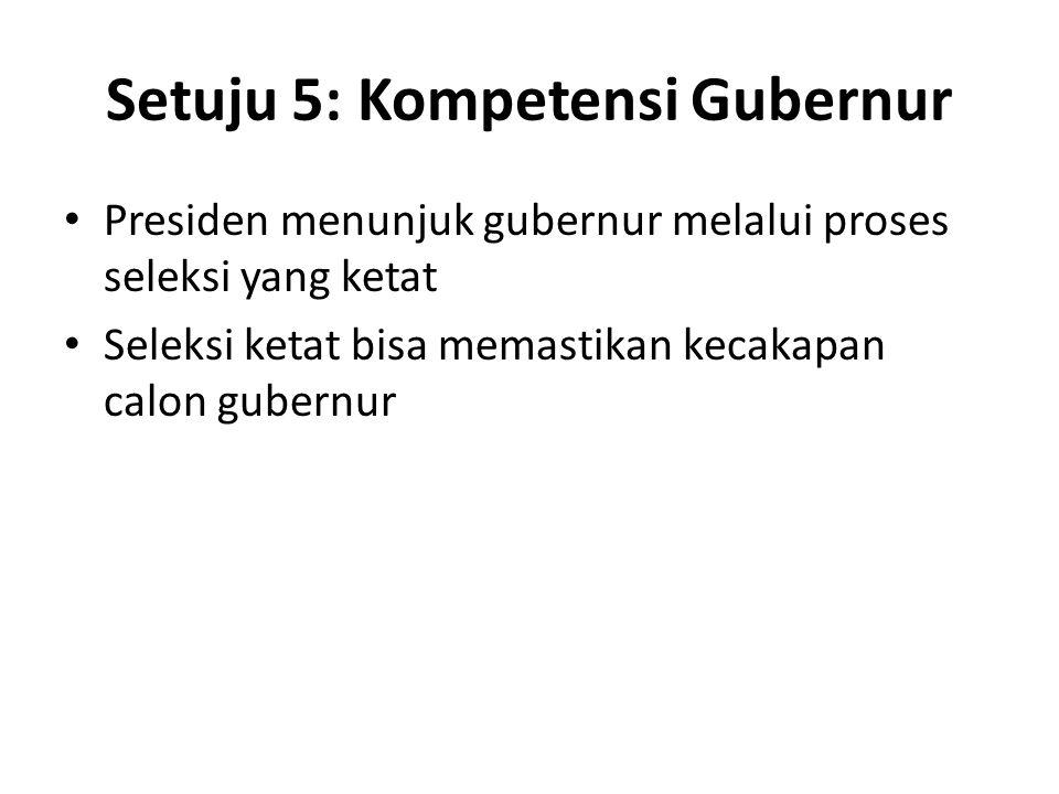 Setuju 5: Kompetensi Gubernur Presiden menunjuk gubernur melalui proses seleksi yang ketat Seleksi ketat bisa memastikan kecakapan calon gubernur
