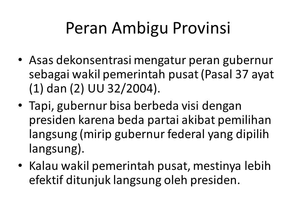 Peran Ambigu Provinsi Asas dekonsentrasi mengatur peran gubernur sebagai wakil pemerintah pusat (Pasal 37 ayat (1) dan (2) UU 32/2004). Tapi, gubernur