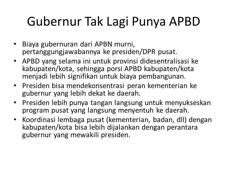 Gubernur Tak Lagi Punya APBD Biaya gubernuran dari APBN murni, pertanggungjawabannya ke presiden/DPR pusat. APBD yang selama ini untuk provinsi didese