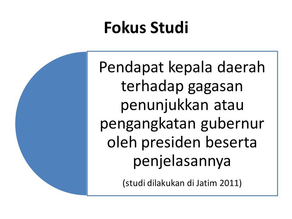 Fokus Studi Pendapat kepala daerah terhadap gagasan penunjukkan atau pengangkatan gubernur oleh presiden beserta penjelasannya (studi dilakukan di Jatim 2011)
