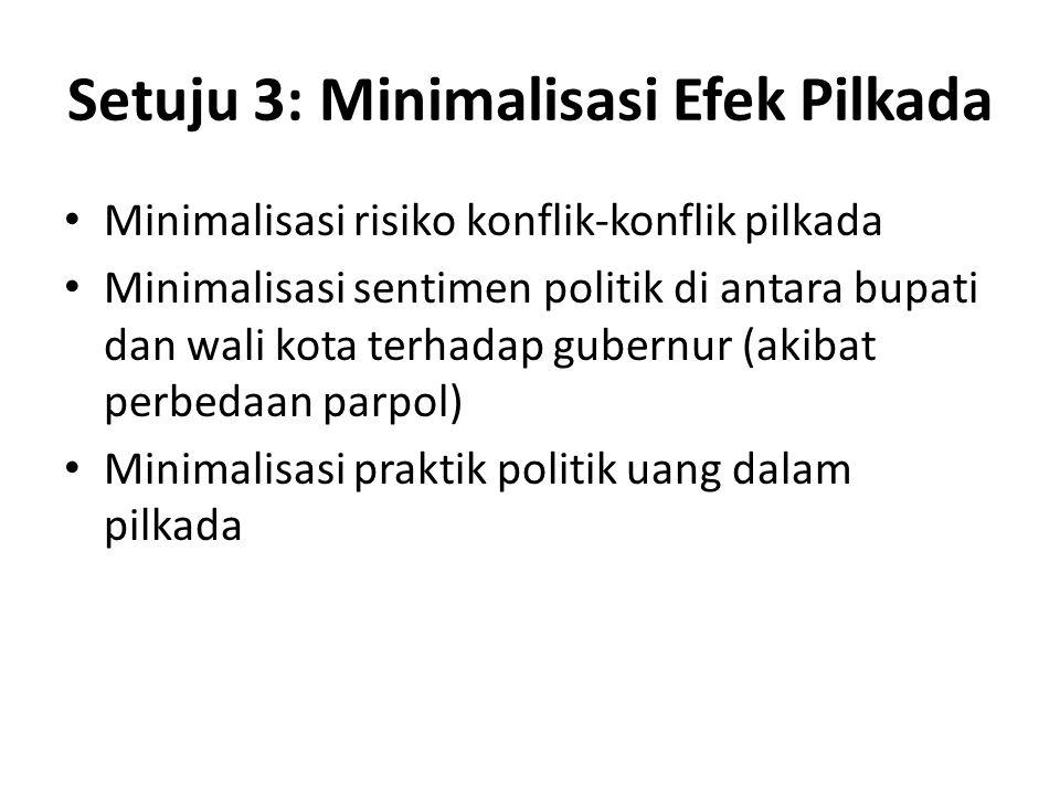Setuju 3: Minimalisasi Efek Pilkada Minimalisasi risiko konflik-konflik pilkada Minimalisasi sentimen politik di antara bupati dan wali kota terhadap gubernur (akibat perbedaan parpol) Minimalisasi praktik politik uang dalam pilkada