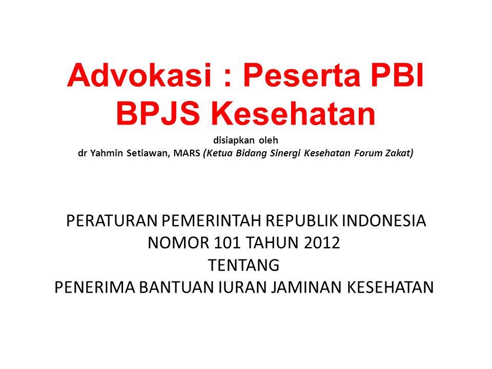Advokasi : Peserta PBI BPJS Kesehatan disiapkan oleh dr Yahmin Setiawan, MARS (Ketua Bidang Sinergi Kesehatan Forum Zakat) PERATURAN PEMERINTAH REPUBLIK INDONESIA NOMOR 101 TAHUN 2012 TENTANG PENERIMA BANTUAN IURAN JAMINAN KESEHATAN