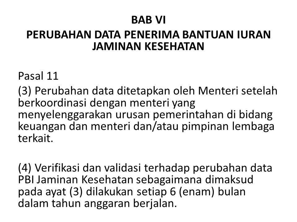 BAB VI PERUBAHAN DATA PENERIMA BANTUAN IURAN JAMINAN KESEHATAN Pasal 11 (3) Perubahan data ditetapkan oleh Menteri setelah berkoordinasi dengan menteri yang menyelenggarakan urusan pemerintahan di bidang keuangan dan menteri dan/atau pimpinan lembaga terkait.