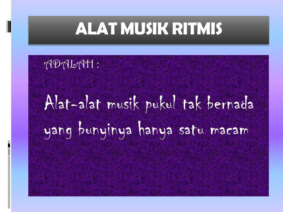 ALAT MUSIK RITMIS ADALAH : Alat-alat musik pukul tak bernada yang bunyinya hanya satu macam