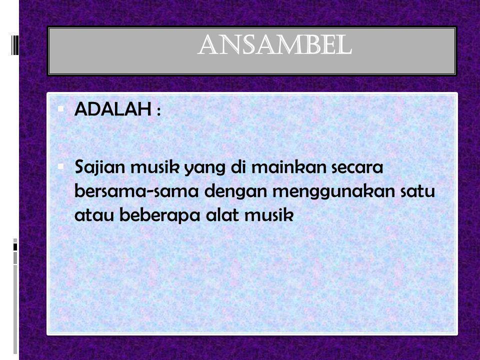 ANSAMBEL  ADALAH :  Sajian musik yang di mainkan secara bersama-sama dengan menggunakan satu atau beberapa alat musik  ADALAH :  Sajian musik yang di mainkan secara bersama-sama dengan menggunakan satu atau beberapa alat musik
