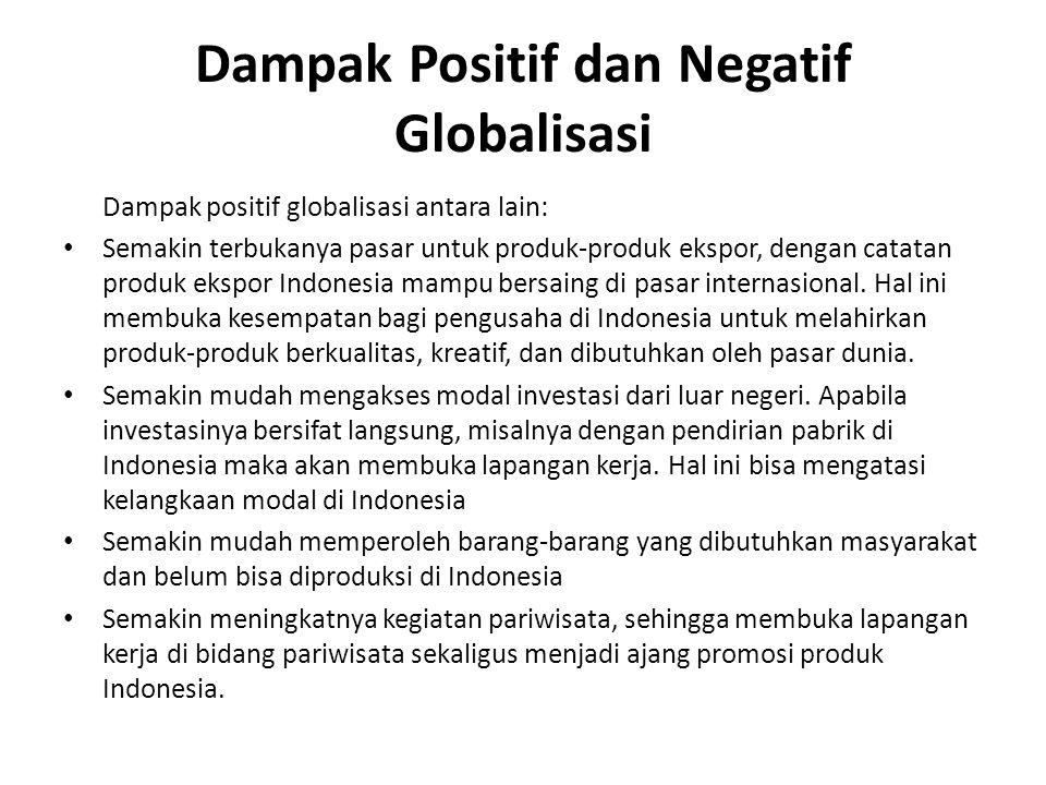 Dampak Positif dan Negatif Globalisasi Dampak positif globalisasi antara lain: Semakin terbukanya pasar untuk produk-produk ekspor, dengan catatan produk ekspor Indonesia mampu bersaing di pasar internasional.