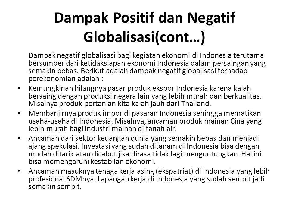 Dampak Positif dan Negatif Globalisasi(cont…) Dampak negatif globalisasi bagi kegiatan ekonomi di Indonesia terutama bersumber dari ketidaksiapan ekonomi Indonesia dalam persaingan yang semakin bebas.