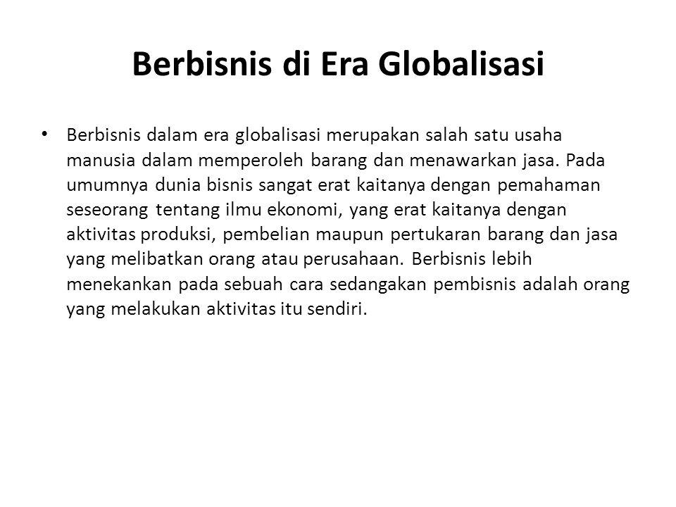 Berbisnis di Era Globalisasi Berbisnis dalam era globalisasi merupakan salah satu usaha manusia dalam memperoleh barang dan menawarkan jasa.
