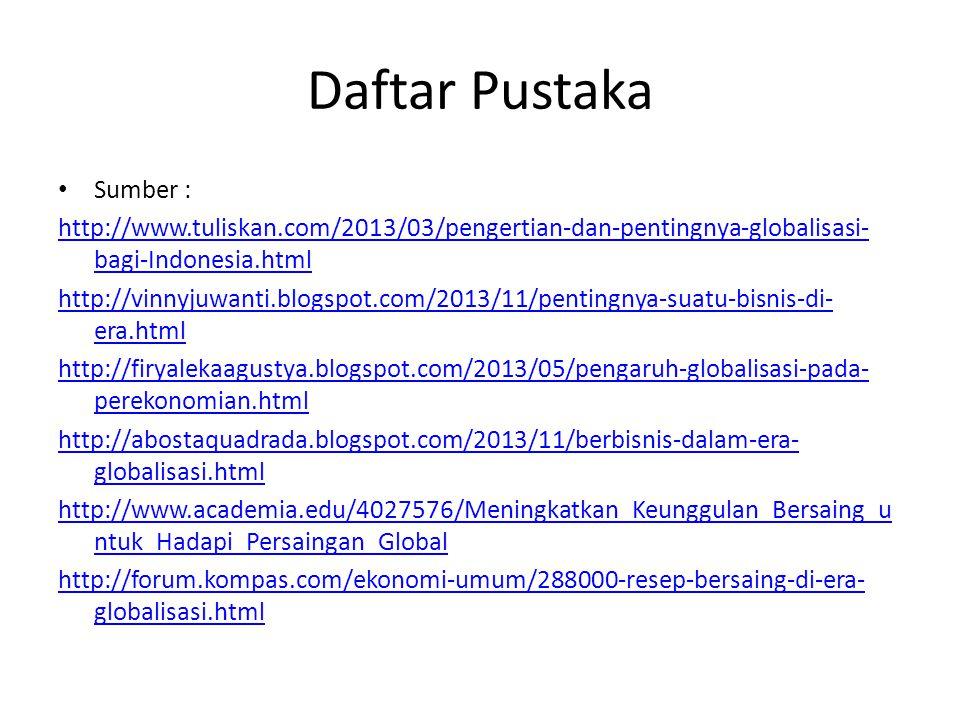 Daftar Pustaka Sumber : http://www.tuliskan.com/2013/03/pengertian-dan-pentingnya-globalisasi- bagi-Indonesia.html http://vinnyjuwanti.blogspot.com/2013/11/pentingnya-suatu-bisnis-di- era.html http://firyalekaagustya.blogspot.com/2013/05/pengaruh-globalisasi-pada- perekonomian.html http://abostaquadrada.blogspot.com/2013/11/berbisnis-dalam-era- globalisasi.html http://www.academia.edu/4027576/Meningkatkan_Keunggulan_Bersaing_u ntuk_Hadapi_Persaingan_Global http://forum.kompas.com/ekonomi-umum/288000-resep-bersaing-di-era- globalisasi.html