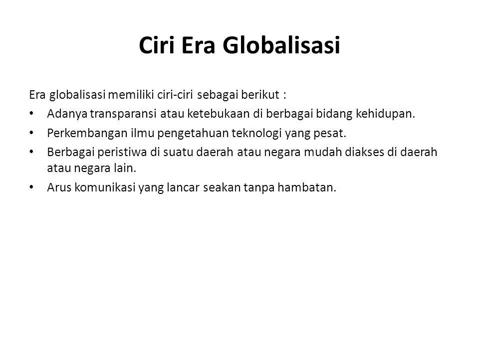 Ciri Era Globalisasi Era globalisasi memiliki ciri-ciri sebagai berikut : Adanya transparansi atau ketebukaan di berbagai bidang kehidupan.