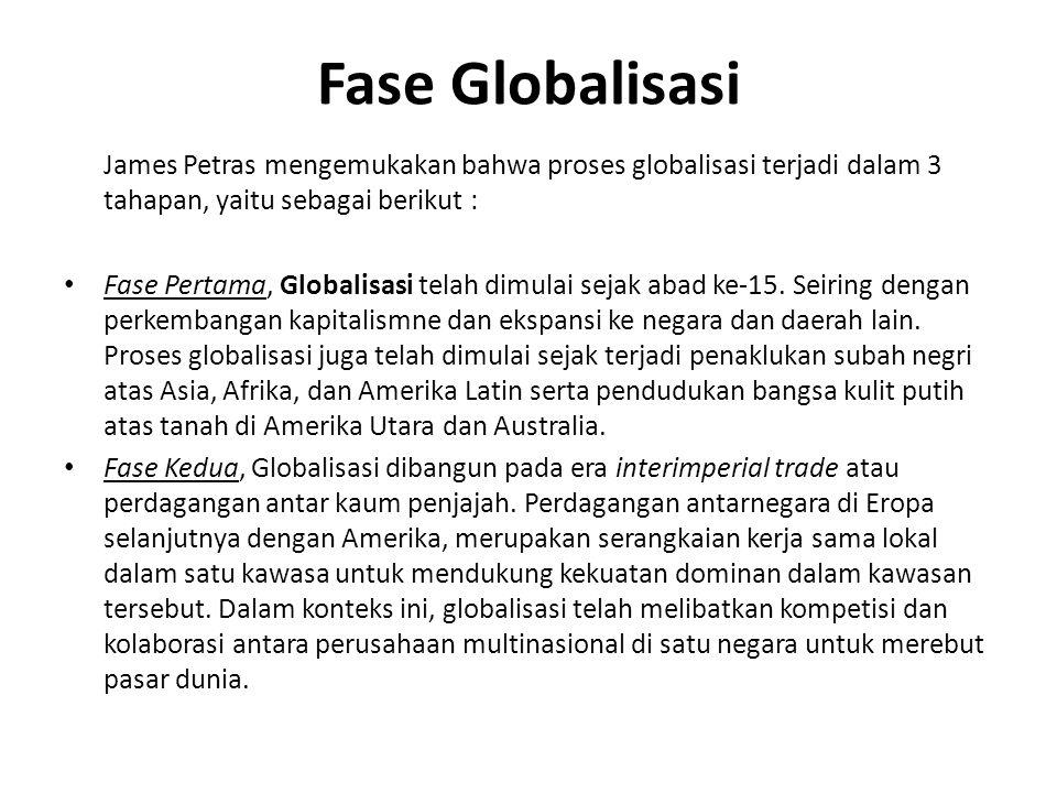 Fase Globalisasi James Petras mengemukakan bahwa proses globalisasi terjadi dalam 3 tahapan, yaitu sebagai berikut : Fase Pertama, Globalisasi telah dimulai sejak abad ke-15.
