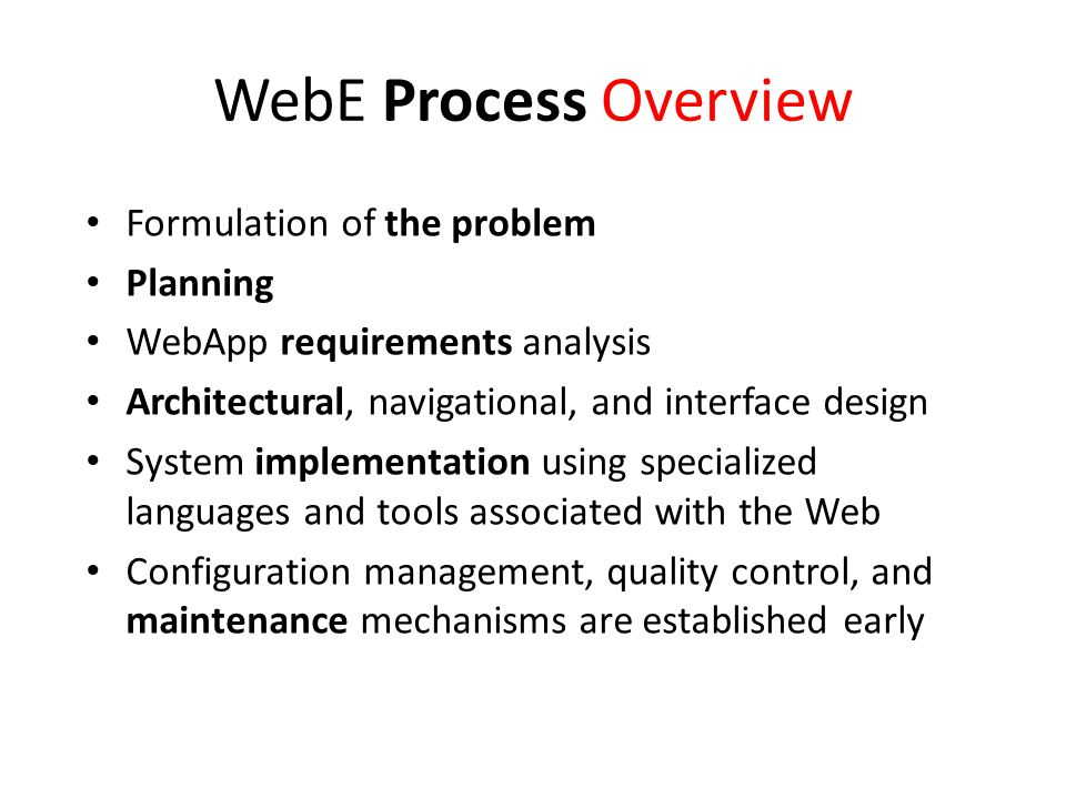 WebE Process Overview Formulation of the problem Planning WebApp requirements analysis Architectural, navigational, and interface design System implementation using specialized languages and tools associated with the Web Configuration management, quality control, and maintenance mechanisms are established early