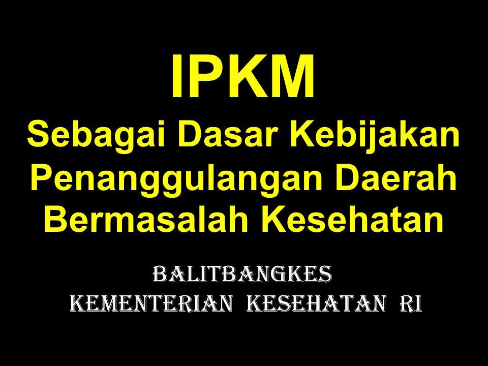 IPKM Sebagai Dasar Kebijakan Penanggulangan Daerah Bermasalah Kesehatan Balitbangkes Kementerian Kesehatan RI