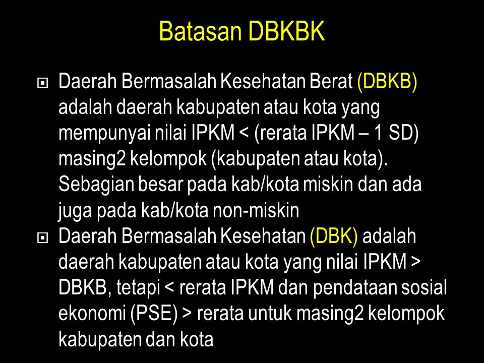 Batasan DBKBK  Daerah Bermasalah Kesehatan Berat (DBKB) adalah daerah kabupaten atau kota yang mempunyai nilai IPKM < (rerata IPKM – 1 SD) masing2 kelompok (kabupaten atau kota).