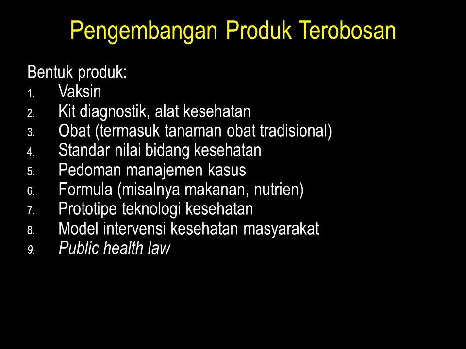 Pengembangan Produk Terobosan Bentuk produk: 1. Vaksin 2. Kit diagnostik, alat kesehatan 3. Obat (termasuk tanaman obat tradisional) 4. Standar nilai
