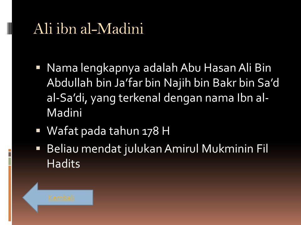 Ali ibn al-Madini  Nama lengkapnya adalah Abu Hasan Ali Bin Abdullah bin Ja'far bin Najih bin Bakr bin Sa'd al-Sa'di, yang terkenal dengan nama Ibn a