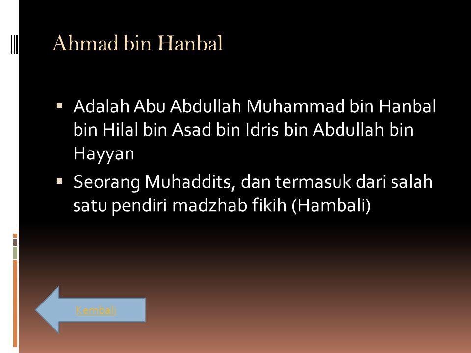 Ahmad bin Hanbal  Adalah Abu Abdullah Muhammad bin Hanbal bin Hilal bin Asad bin Idris bin Abdullah bin Hayyan  Seorang Muhaddits, dan termasuk dari