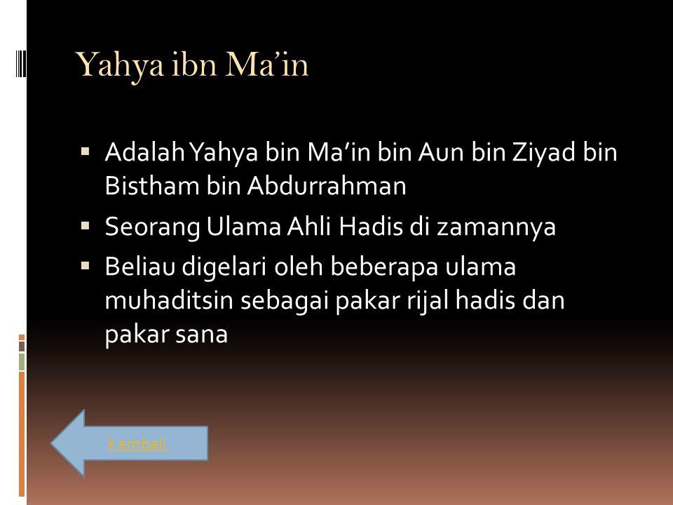 Yahya ibn Ma'in  Adalah Yahya bin Ma'in bin Aun bin Ziyad bin Bistham bin Abdurrahman  Seorang Ulama Ahli Hadis di zamannya  Beliau digelari oleh b