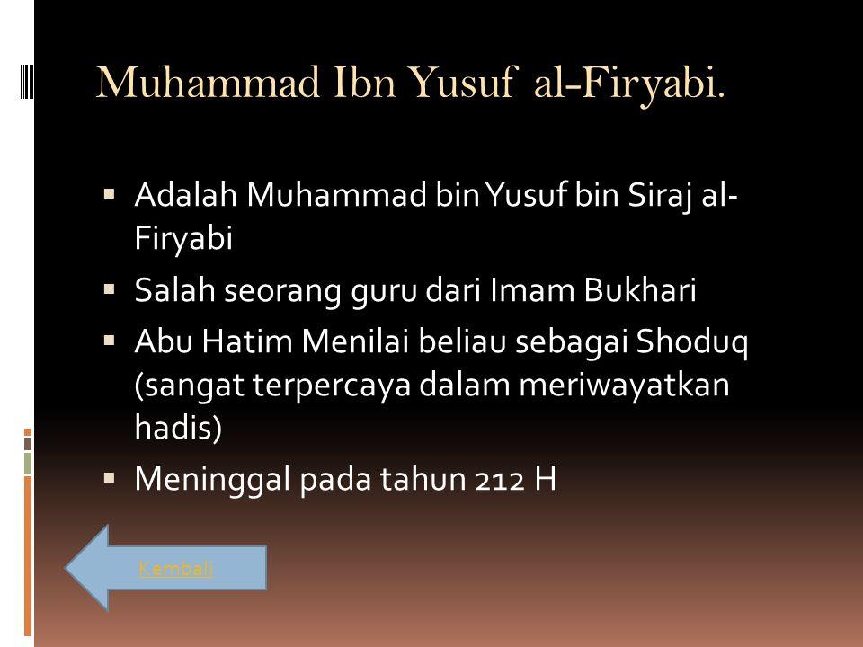 Muhammad Ibn Yusuf al-Firyabi.  Adalah Muhammad bin Yusuf bin Siraj al- Firyabi  Salah seorang guru dari Imam Bukhari  Abu Hatim Menilai beliau seb