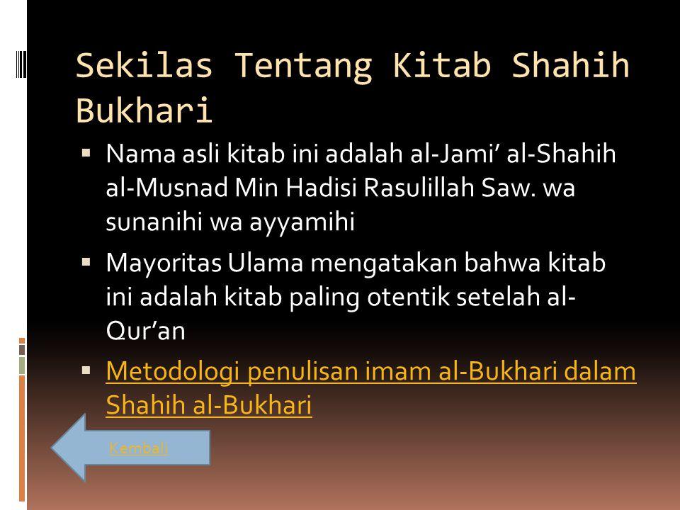 Sekilas Tentang Kitab Shahih Bukhari  Nama asli kitab ini adalah al-Jami' al-Shahih al-Musnad Min Hadisi Rasulillah Saw. wa sunanihi wa ayyamihi  Ma