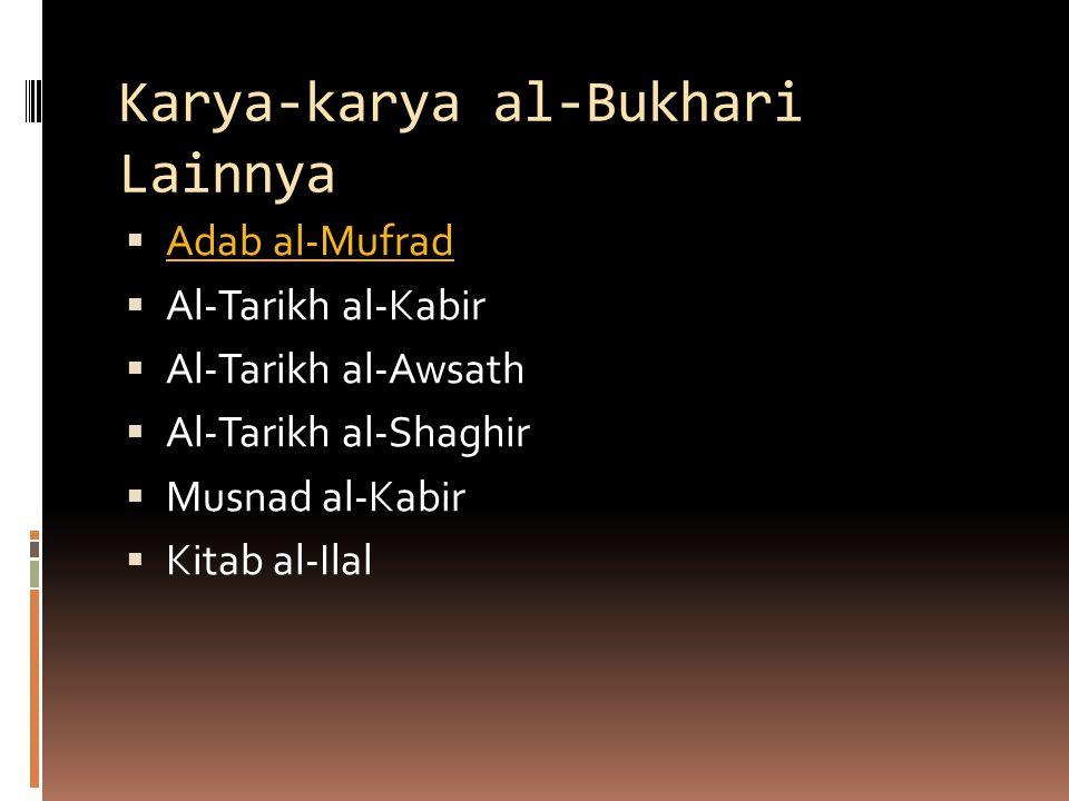 Karya-karya al-Bukhari Lainnya  Adab al-Mufrad Adab al-Mufrad  Al-Tarikh al-Kabir  Al-Tarikh al-Awsath  Al-Tarikh al-Shaghir  Musnad al-Kabir  K