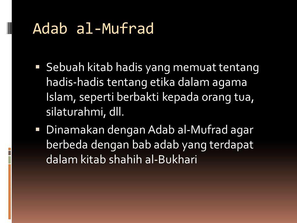 Adab al-Mufrad  Sebuah kitab hadis yang memuat tentang hadis-hadis tentang etika dalam agama Islam, seperti berbakti kepada orang tua, silaturahmi, d
