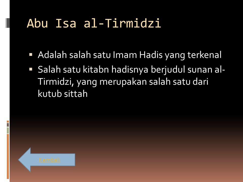 Abu Isa al-Tirmidzi  Adalah salah satu Imam Hadis yang terkenal  Salah satu kitabn hadisnya berjudul sunan al- Tirmidzi, yang merupakan salah satu d
