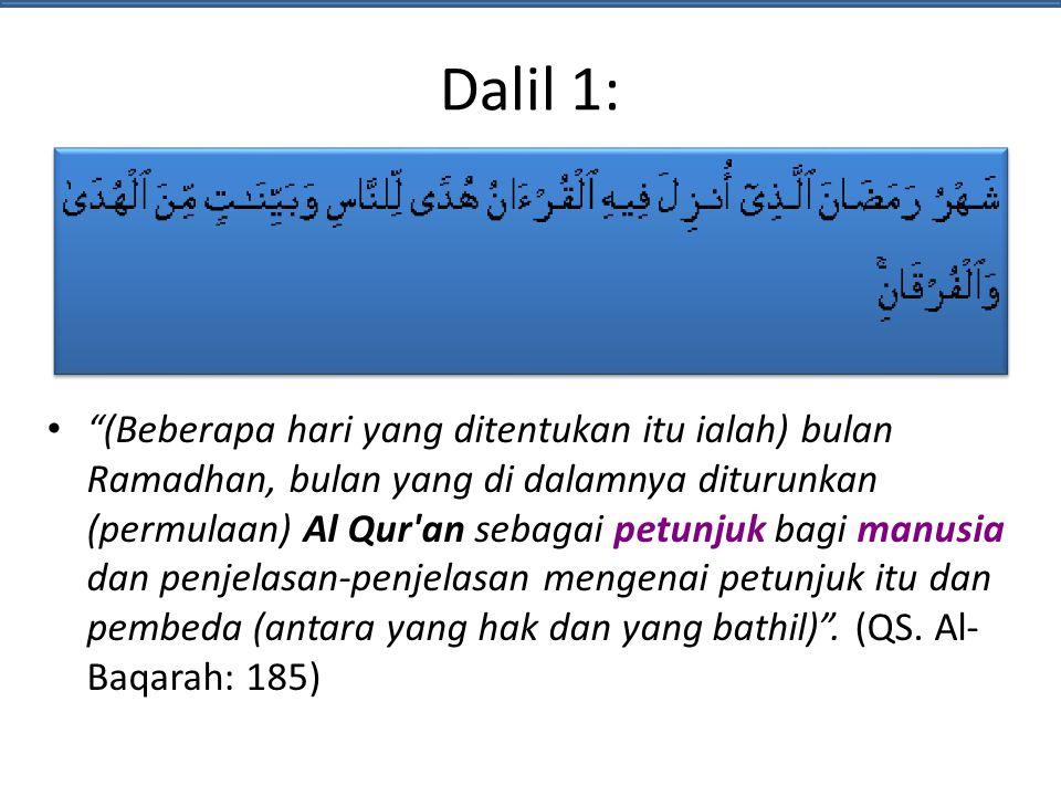 Dalil 1: (Beberapa hari yang ditentukan itu ialah) bulan Ramadhan, bulan yang di dalamnya diturunkan (permulaan) Al Qur an sebagai petunjuk bagi manusia dan penjelasan-penjelasan mengenai petunjuk itu dan pembeda (antara yang hak dan yang bathil) .