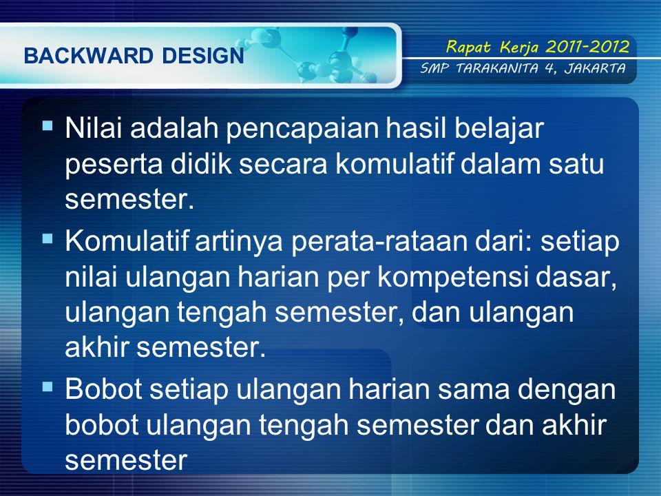 BACKWARD DESIGN  Nilai adalah pencapaian hasil belajar peserta didik secara komulatif dalam satu semester.
