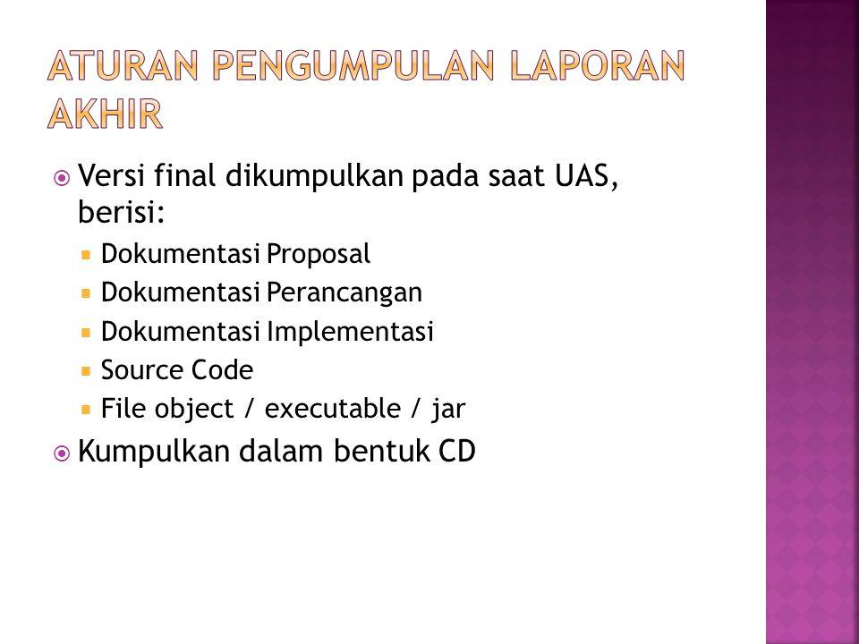  Versi final dikumpulkan pada saat UAS, berisi:  Dokumentasi Proposal  Dokumentasi Perancangan  Dokumentasi Implementasi  Source Code  File object / executable / jar  Kumpulkan dalam bentuk CD