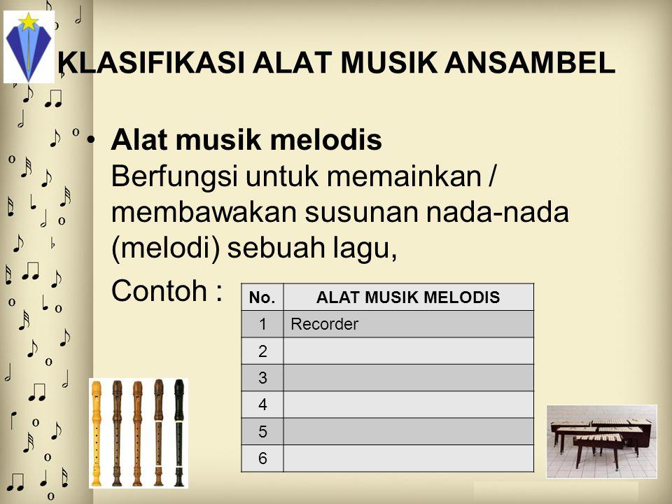 KLASIFIKASI ALAT MUSIK ANSAMBEL Alat musik melodis Berfungsi untuk memainkan / membawakan susunan nada-nada (melodi) sebuah lagu, Contoh : No.ALAT MUS
