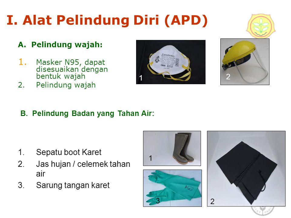 3 I. Alat Pelindung Diri (APD) A. Pelindung wajah: 1. Masker N95, dapat disesuaikan dengan bentuk wajah 2. Pelindung wajah 1.Sepatu boot Karet 2.Jas h