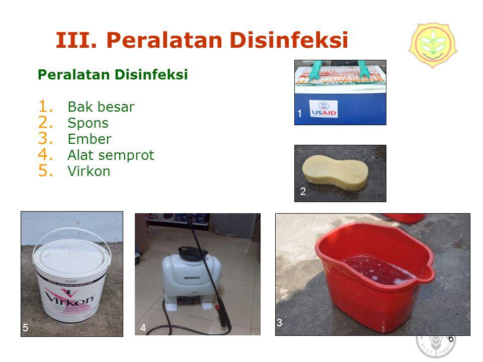 6 III. Peralatan Disinfeksi Peralatan Disinfeksi 1. Bak besar 2. Spons 3. Ember 4. Alat semprot 5. Virkon 1 2 5 3 4
