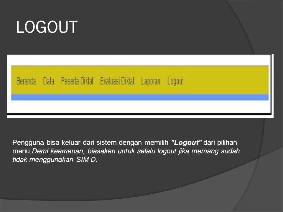 LOGOUT Pengguna bisa keluar dari sistem dengan memilih Logout dari pilihan menu.Demi keamanan, biasakan untuk selalu logout jika memang sudah tidak menggunakan SIM D.
