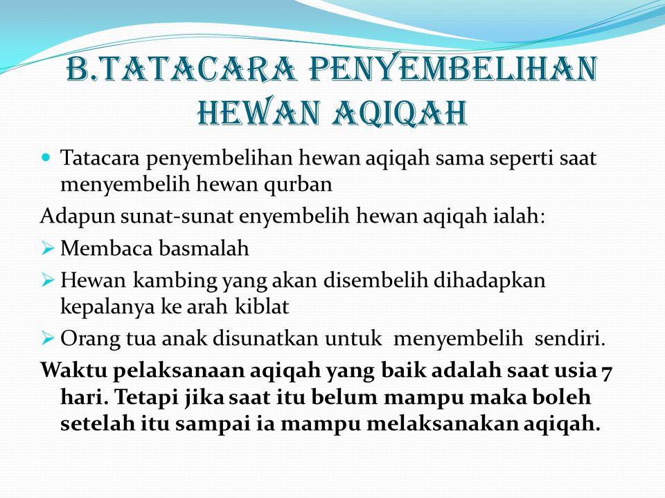 B.TATACARA PENYEMBELIHAN HEWAN AQIQAH Tatacara penyembelihan hewan aqiqah sama seperti saat menyembelih hewan qurban Adapun sunat-sunat enyembelih hewan aqiqah ialah:  Membaca basmalah  Hewan kambing yang akan disembelih dihadapkan kepalanya ke arah kiblat  Orang tua anak disunatkan untuk menyembelih sendiri.