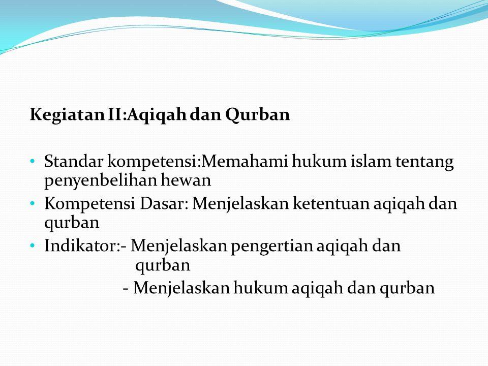 Kegiatan II:Aqiqah dan Qurban Standar kompetensi:Memahami hukum islam tentang penyenbelihan hewan Kompetensi Dasar: Menjelaskan ketentuan aqiqah dan qurban Indikator:- Menjelaskan pengertian aqiqah dan qurban - Menjelaskan hukum aqiqah dan qurban
