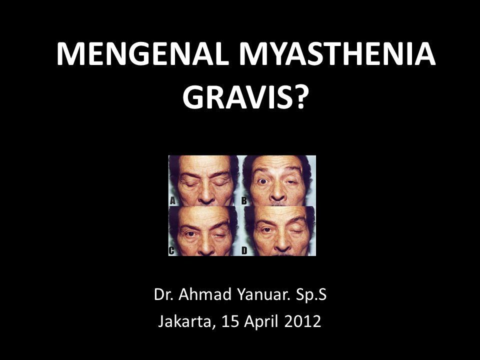 MENGENAL MYASTHENIA GRAVIS? Dr. Ahmad Yanuar. Sp.S Jakarta, 15 April 2012