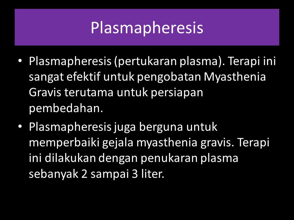 Plasmapheresis Plasmapheresis (pertukaran plasma). Terapi ini sangat efektif untuk pengobatan Myasthenia Gravis terutama untuk persiapan pembedahan. P