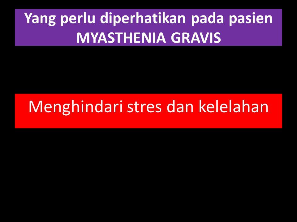 Yang perlu diperhatikan pada pasien MYASTHENIA GRAVIS Menghindari stres dan kelelahan