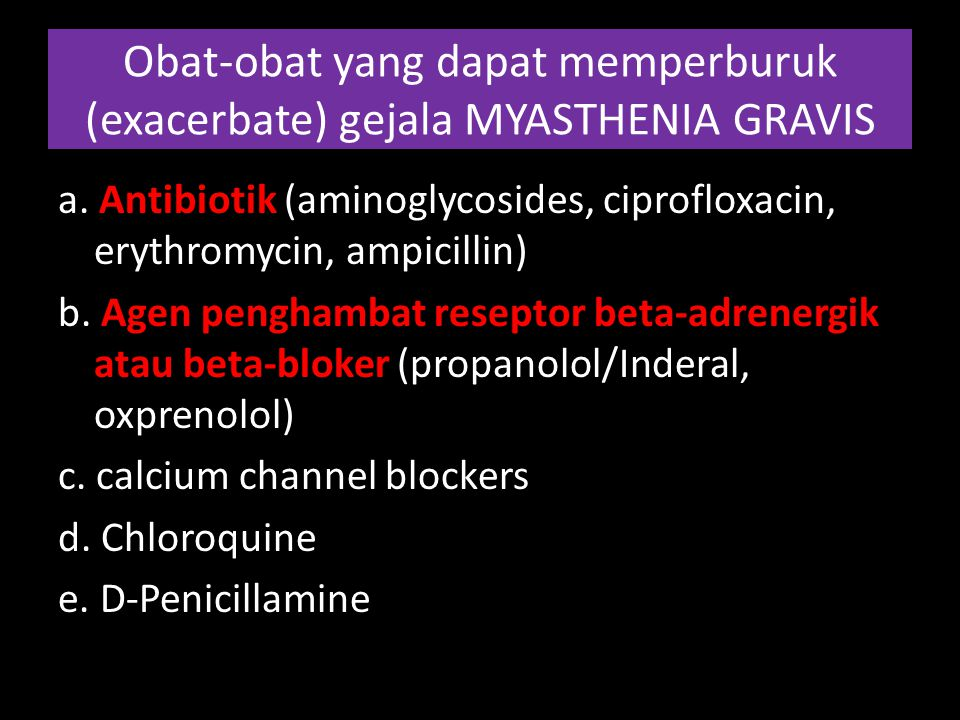 Obat-obat yang dapat memperburuk (exacerbate) gejala MYASTHENIA GRAVIS a. Antibiotik (aminoglycosides, ciprofloxacin, erythromycin, ampicillin) b. Age