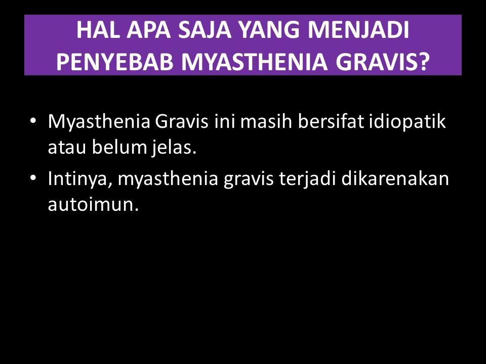 HAL APA SAJA YANG MENJADI PENYEBAB MYASTHENIA GRAVIS? Myasthenia Gravis ini masih bersifat idiopatik atau belum jelas. Intinya, myasthenia gravis terj