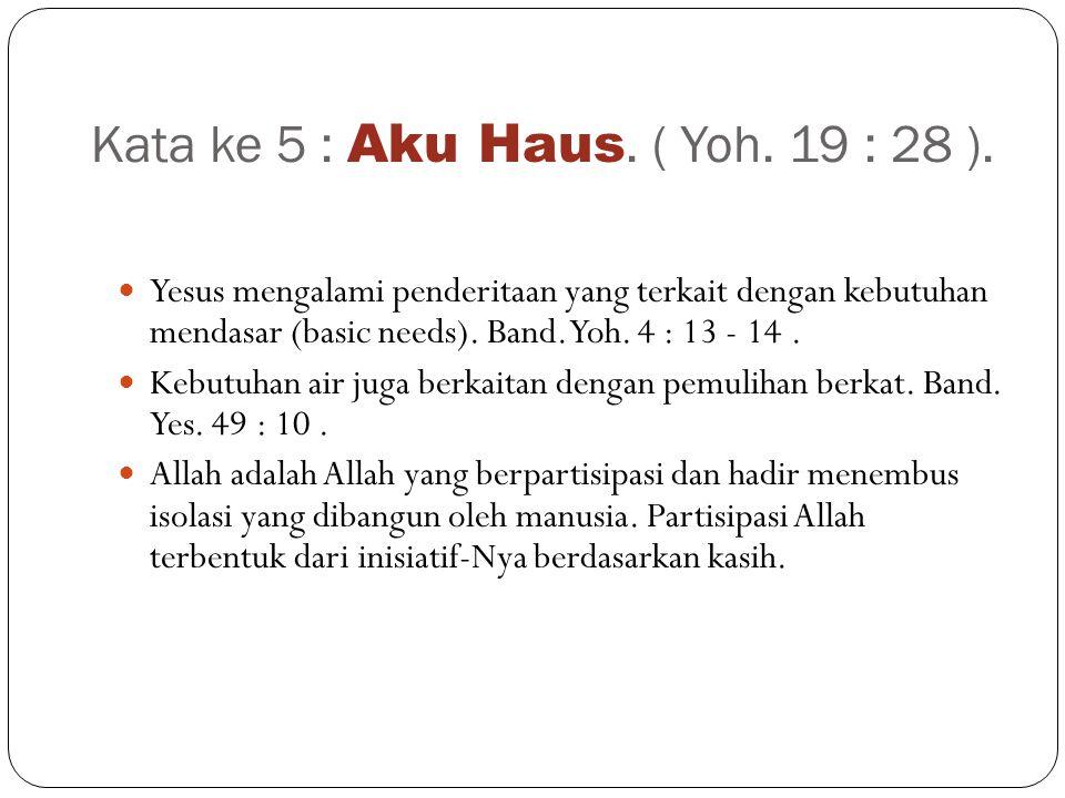 Kata ke 5 : Aku Haus.( Yoh. 19 : 28 ).