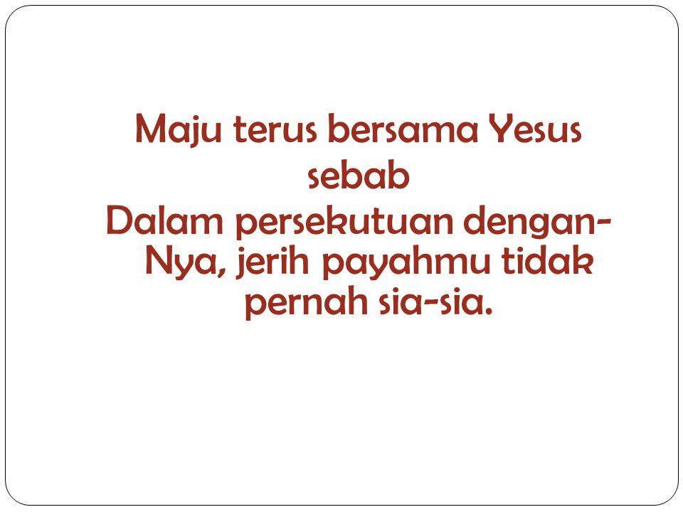 Maju terus bersama Yesus sebab Dalam persekutuan dengan- Nya, jerih payahmu tidak pernah sia-sia.